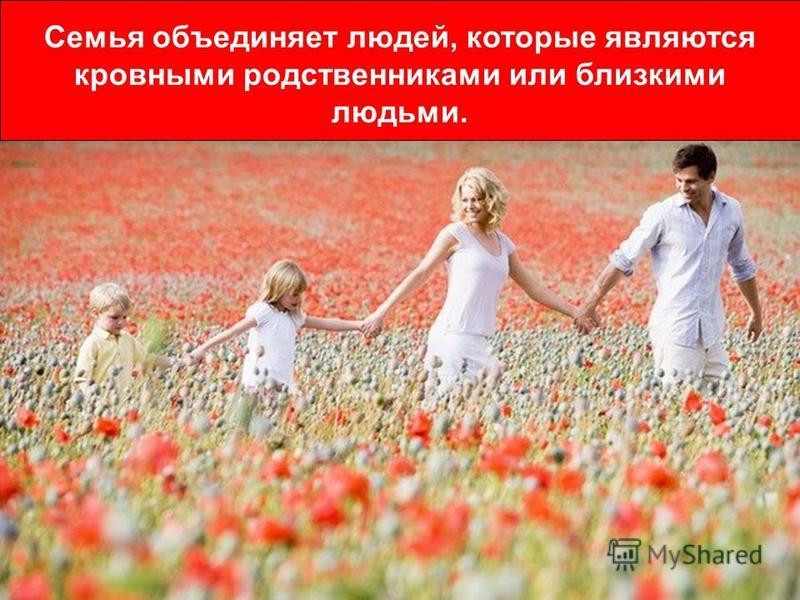 Семья объединяет людей, которые являются кровными родственниками или близкими людьми.