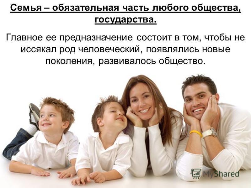 Семья – обязательная часть любого общества, государства. Главное ее предназначение состоит в том, чтобы не иссякал род человеческий, появлялись новые поколения, развивалось общество.