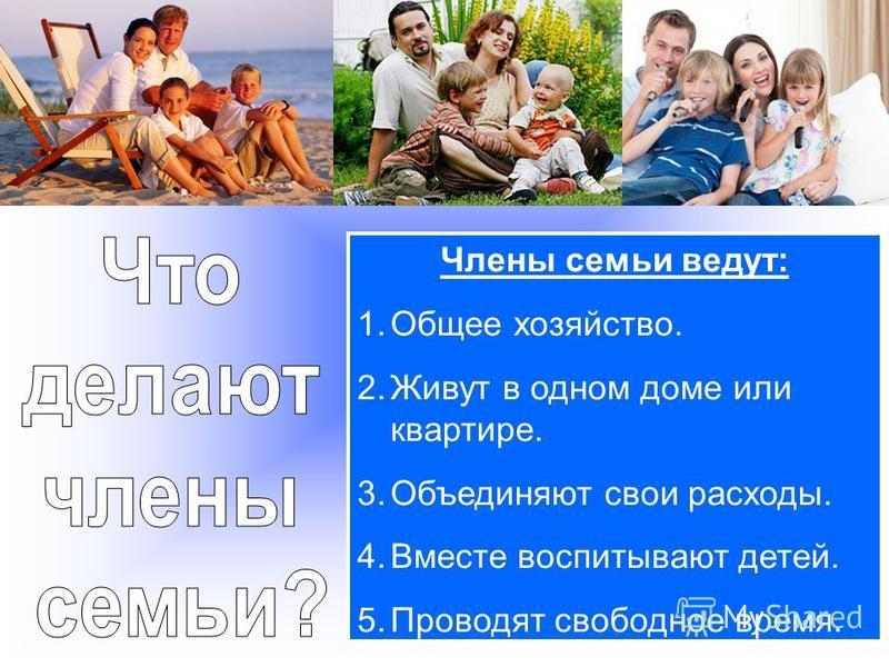 Члены семьи ведут: 1. Общее хозяйство. 2. Живут в одном доме или квартире. 3. Объединяют свои расходы. 4. Вместе воспитывают детей. 5. Проводят свободное время.