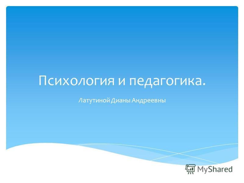 Психология и педагогика. Латутиной Дианы Андреевны