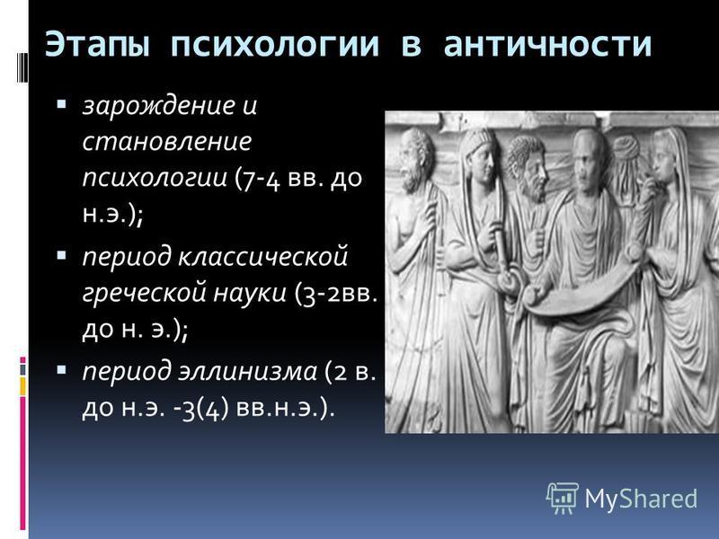 Этапы психологии в античности зарождение и становление психологии (7-4 вв. до н.э.); период классической греческой науки (3-2 вв. до н. э.); период эллинизма (2 в. до н.э. -3(4) вв.н.э.).