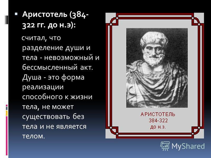 Аристотель (384- 322 гг. до н.э): считал, что разделение души и тела - невозможный и бессмысленный акт. Душа - это форма реализации способного к жизни тела, не может существовать без тела и не является телом.