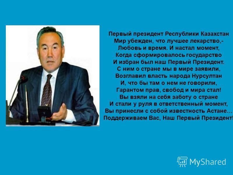 Первый президент Республики Казахстан Мир убежден, что лучшее лекарство,- Любовь и время. И настал момент, Когда сформировалось государство И избран был наш Первый Президент. С ним о стране мы в мире заявили, Возглавил власть народа Нурсултан И, что