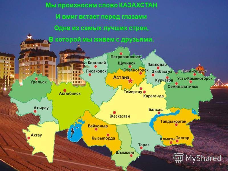 Мы произносим слово КАЗАХСТАН И вмиг встает перед глазами Одна из самых лучших стран, В которой мы живем с друзьями.