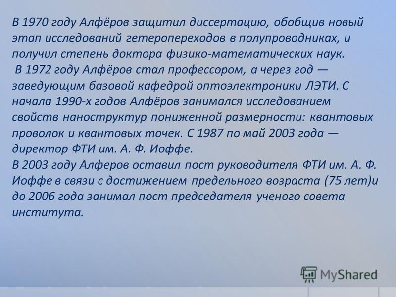 В 1970 году Алфёров защитил диссертацию, обобщив новый этап исследований гетеропереходов в полупроводниках, и получил степень доктора физико-математических наук. В 1972 году Алфёров стал профессором, а через год заведующим базовой кафедрой оптоэлектр