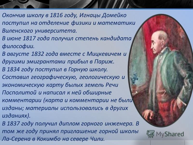 Окончив школу в 1816 году, Игнацы Домейко поступил на отделение физики и математики Виленского университета. В июне 1817 года получил степень кандидата философии. В августе 1832 года вместе с Мицкевичем и другими эмигрантами прибыл в Париж. В 1834 го