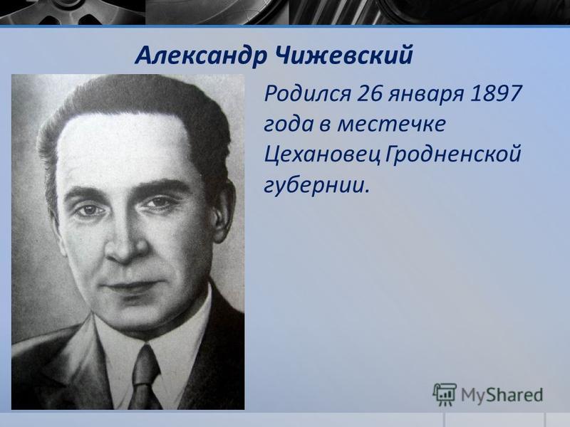 Александр Чижевский Родился 26 января 1897 года в местечке Цехановец Гродненской губернии.