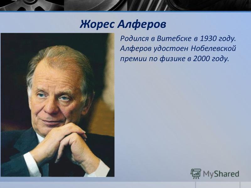 Жорес Алферов Родился в Витебске в 1930 году. Алферов удостоен Нобелевской премии по физике в 2000 году.