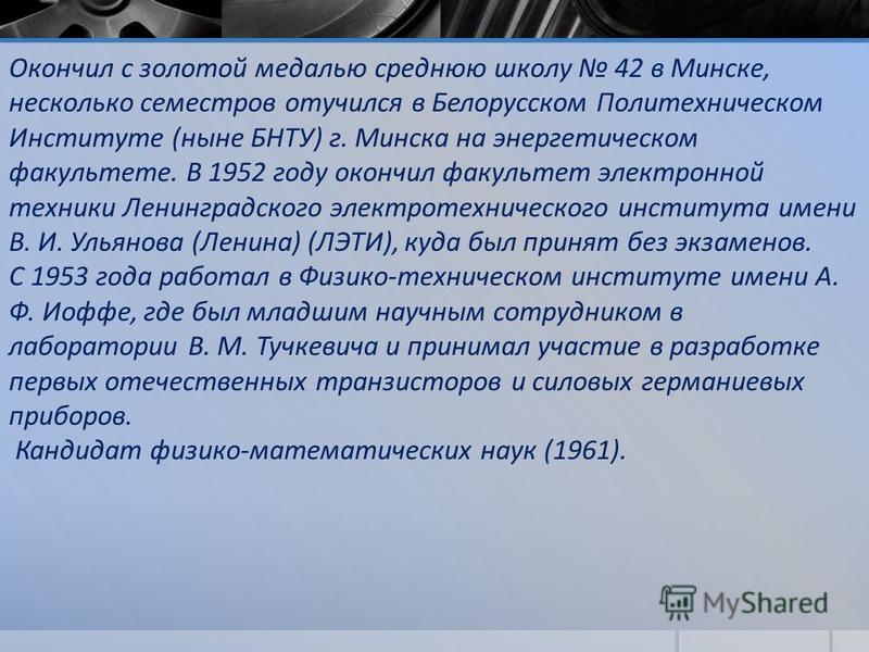 Окончил с золотой медалью среднюю школу 42 в Минске, несколько семестров отучился в Белорусском Политехническом Институте (ныне БНТУ) г. Минска на энергетическом факультете. В 1952 году окончил факультет электронной техники Ленинградского электротехн