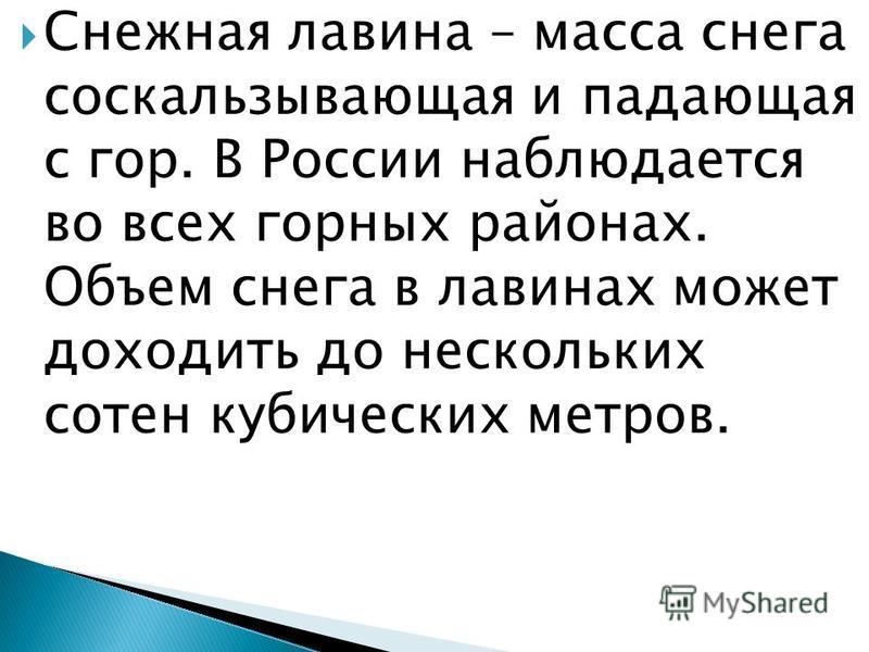 Снежная лавина – масса снега соскальзывающая и падающая с гор. В России наблюдается во всех горных районах. Объем снега в лавинах может доходить до нескольких сотен кубических метров.