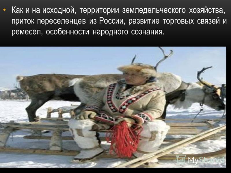 Как и на исходной, территории земледельческого хозяйства, приток переселенцев из России, развитие торговых связей и ремесел, особенности народного сознания.