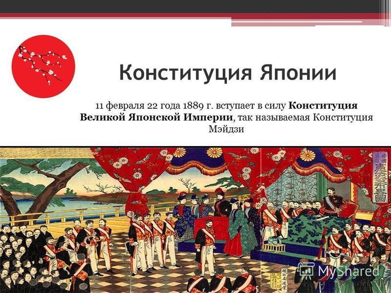 Конституция Японии 11 февраля 22 года 1889 г. вступает в силу Конституция Великой Японской Империи, так называемая Конституция Мэйдзи