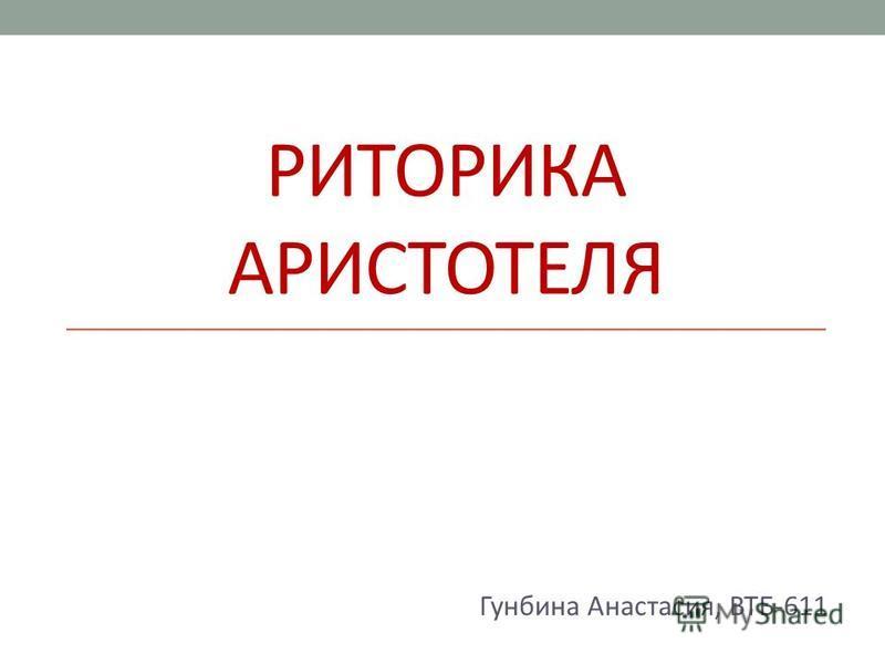 РИТОРИКА АРИСТОТЕЛЯ Гунбина Анастасия, ВТБ-611