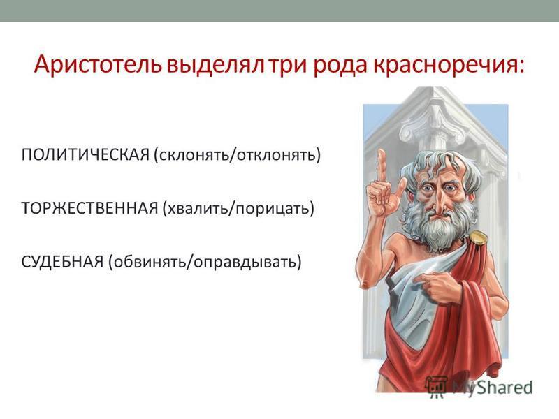 Аристотель выделял три рода красноречия: ПОЛИТИЧЕСКАЯ (склонять/отклонять) ТОРЖЕСТВЕННАЯ (хвалить/порицать) СУДЕБНАЯ (обвинять/оправдывать)
