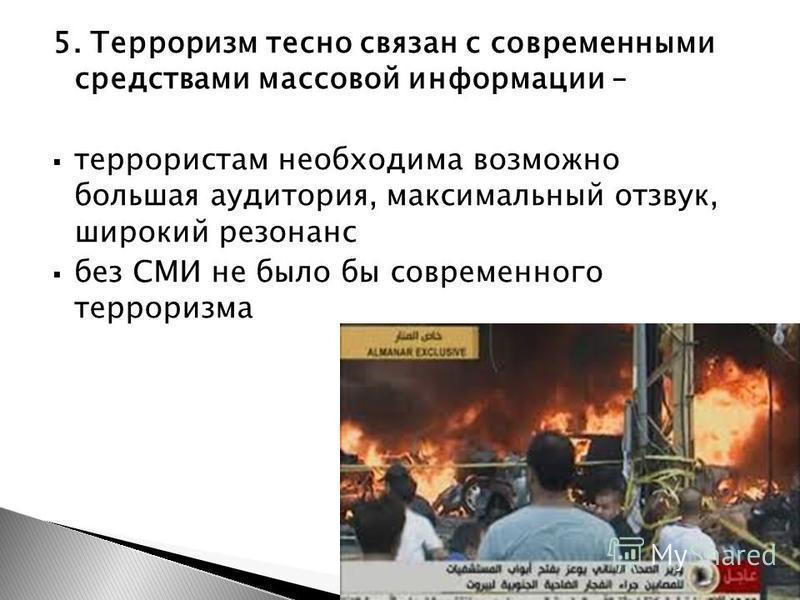 Гунбина А.С, Малахова И.К. 1 курс СПО 201311 5. Терроризм тесно связан с современными средствами массовой информации – террористам необходима возможно большая аудитория, максимальный отзвук, широкий резонанс без СМИ не было бы современного терроризма