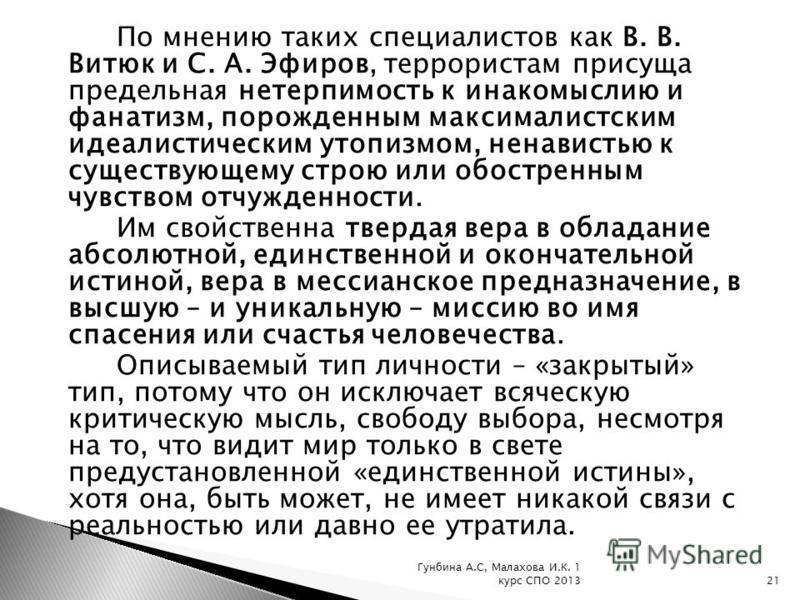 По мнению таких специалистов как В. В. Витюк и С. А. Эфиров, террористам присуща предельная нетерпимость к инакомыслию и фанатизм, порожденным максималистским идеалистическим утопизмом, ненавистью к существующему строю или обостренным чувством отчужд