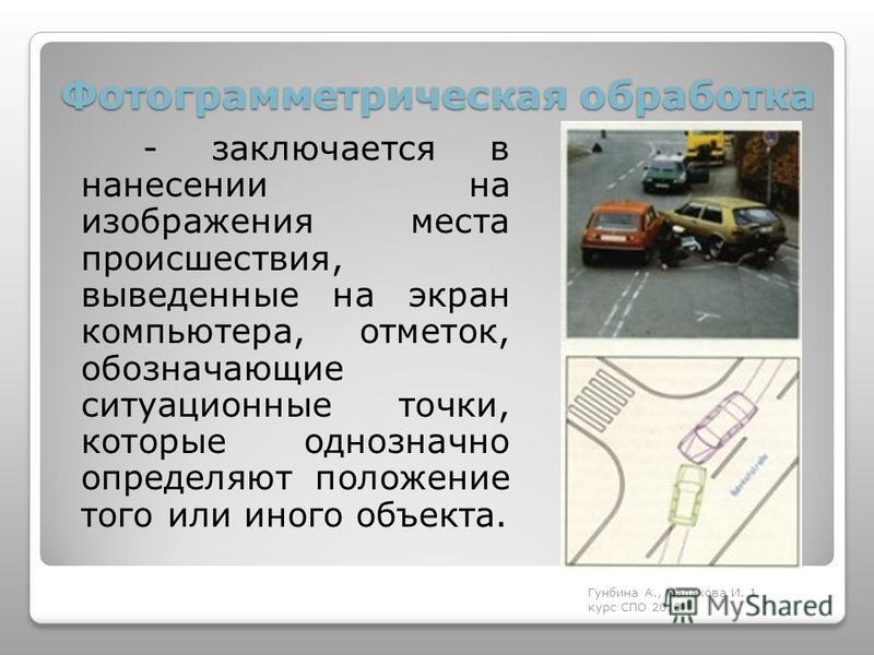 Фотограмметрическая обработка - заключается в нанесении на изображения места происшествия, выведенные на экран компьютера, отметок, обозначающие ситуационные точки, которые однозначно определяют положение того или иного объекта. Гунбина А., Малахова