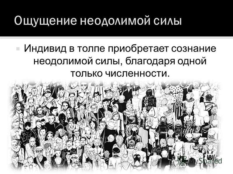 Индивид в толпе приобретает сознание неодолимой силы, благодаря одной только численности.