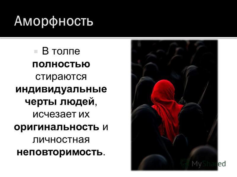 В толпе полностью стираются индивидуальные черты людей, исчезает их оригинальность и личностная неповторимость.