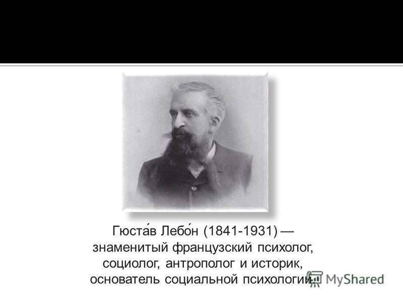 Гюста́в Лебо́н (1841-1931) знаменитый французский психолог, социолог, антрополог и историк, основатель социальной психологии.