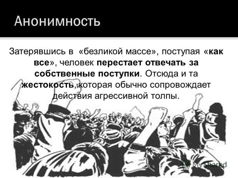 Затерявшись в «безликой массе», поступая «как все», человек перестает отвечать за собственные поступки. Отсюда и та жестокость, которая обычно сопровождает действия агрессивной толпы.