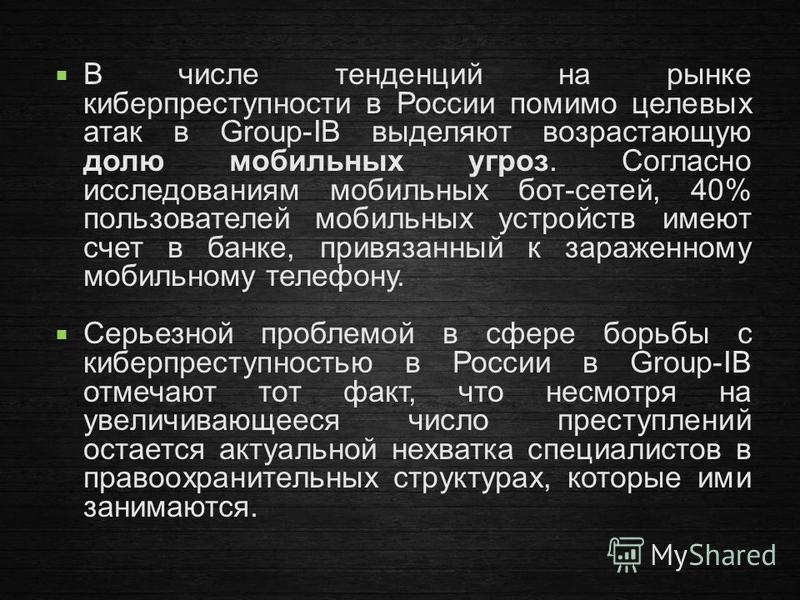 В числе тенденций на рынке киберпреступности в России помимо целевых атак в Group-IB выделяют возрастающую долю мобильных угроз. Согласно исследованиям мобильных бот-сетей, 40% пользователей мобильных устройств имеют счет в банке, привязанный к зараж