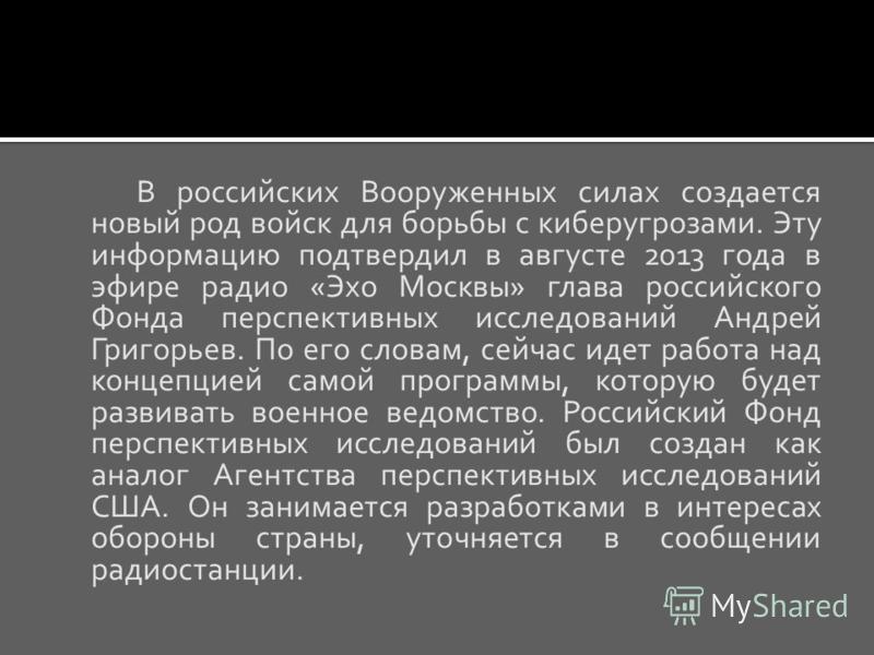 В российских Вооруженных силах создается новый род войск для борьбы с кибер угрозами. Эту информацию подтвердил в августе 2013 года в эфире радио «Эхо Москвы» глава российского Фонда перспективных исследований Андрей Григорьев. По его словам, сейчас