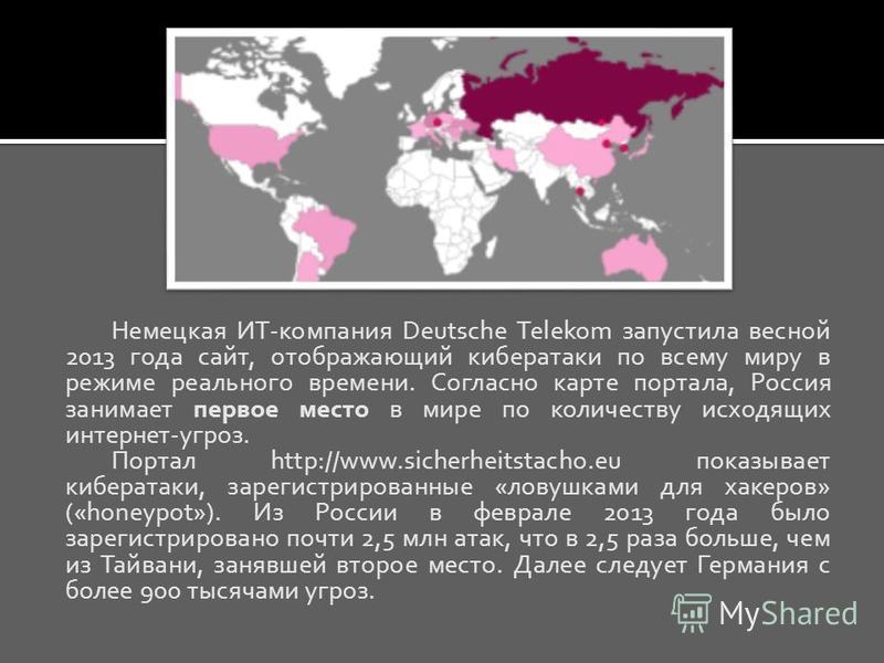 Немецкая ИТ-компания Deutsche Telekom запустила весной 2013 года сайт, отображающий кибератаки по всему миру в режиме реального времени. Согласно карте портала, Россия занимает первое место в мире по количеству исходящих интернет-угроз. Портал http:/