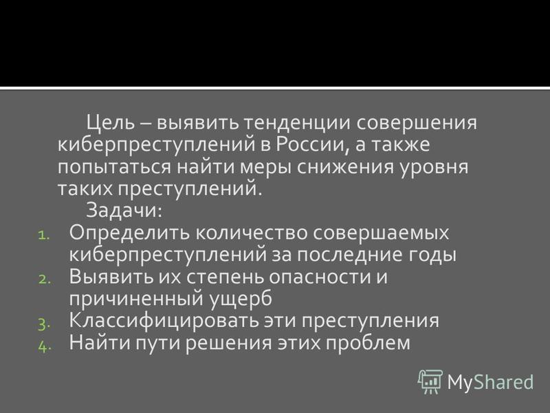 Цель – выявить тенденции совершения киберпреступлений в России, а также попытаться найти меры снижения уровня таких преступлений. Задачи: 1. Определить количество совершаемых киберпреступлений за последние годы 2. Выявить их степень опасности и причи
