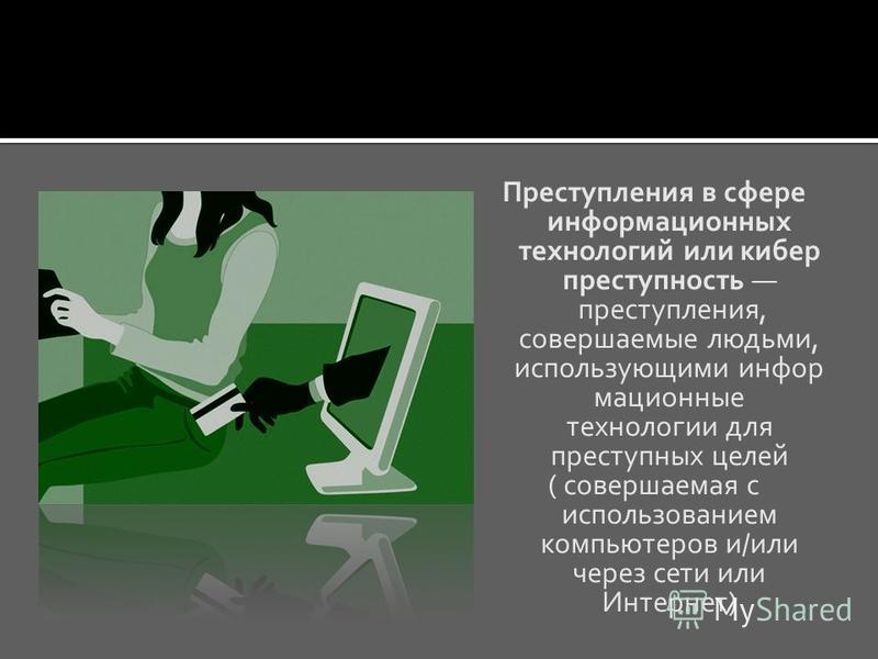 Преступления в сфере информационных технологий или кибер преступность преступления, совершаемые людьми, использующими информационные технологии для преступных целей ( совершаемая с использованием компьютеров и/или через сети или Интернет)