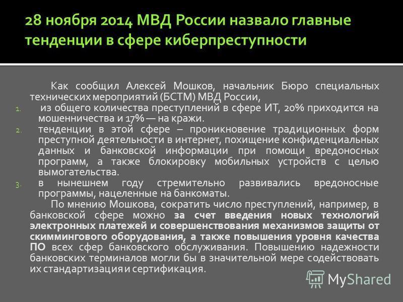 Как сообщил Алексей Мошков, начальник Бюро специальных технических мероприятий (БСТМ) МВД России, 1. из общего количества преступлений в сфере ИТ, 20% приходится на мошенничества и 17% на кражи. 2. тенденции в этой сфере – проникновение традиционных