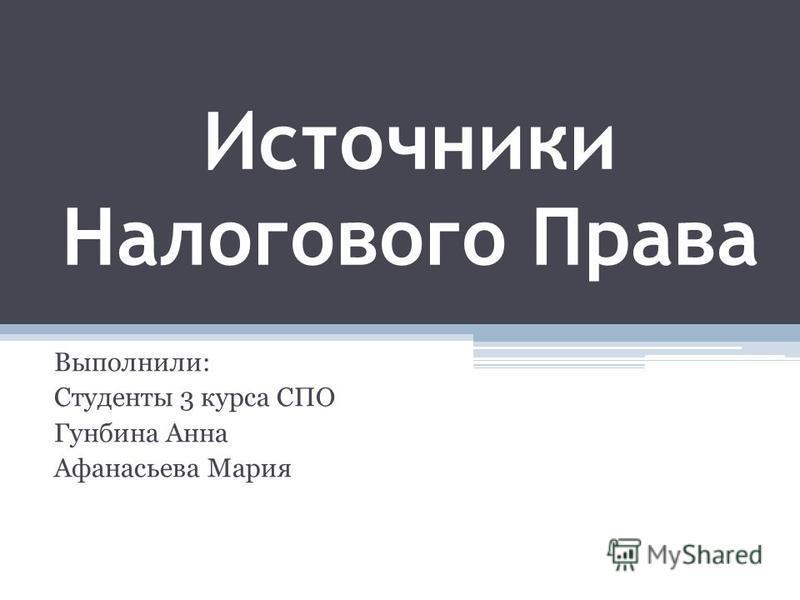 Источники Налогового Права Выполнили: Студенты 3 курса СПО Гунбина Анна Афанасьева Мария