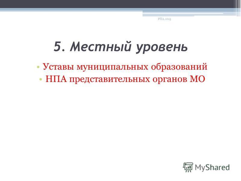 5. Местный уровень Уставы муниципальных образований НПА представительных органов МО РПА, 2015