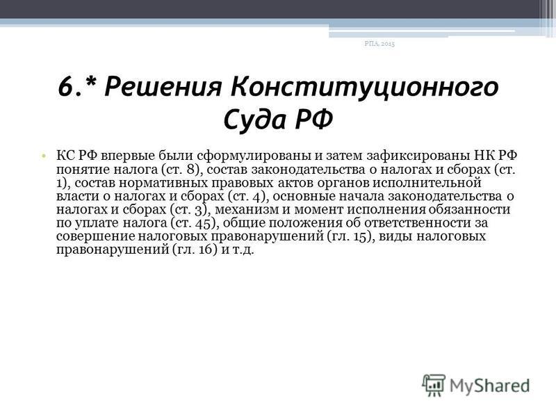 6.* Решения Конституционного Суда РФ КС РФ впервые были сформулированы и затем зафиксированы НК РФ понятие налога (ст. 8), состав законодательства о налогах и сборах (ст. 1), состав нормативных правовых актов органов исполнительной власти о налогах и