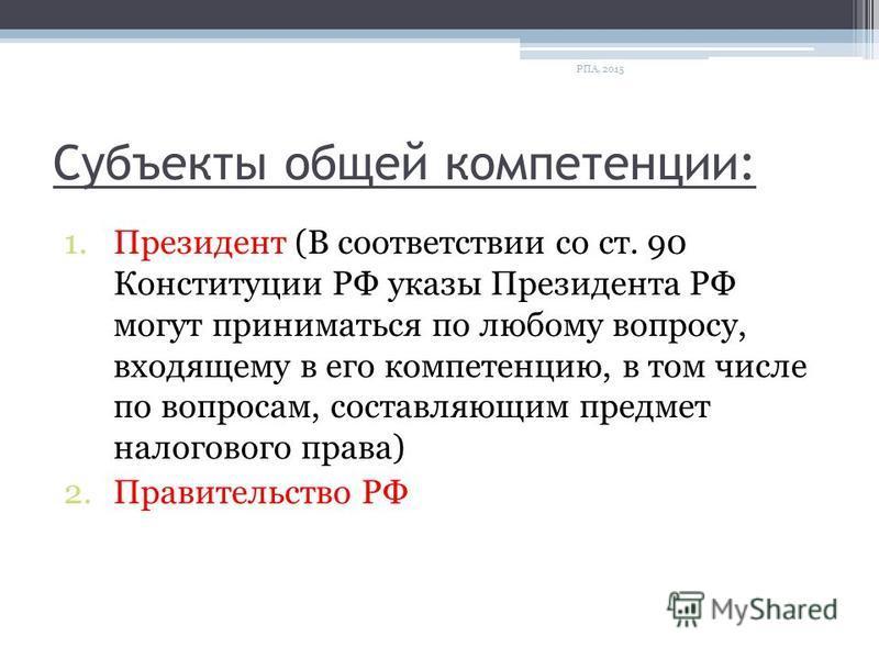 Субъекты общей компетенции: 1. Президент (В соответствии со ст. 90 Конституции РФ указы Президента РФ могут приниматься по любому вопросу, входящему в его компетенцию, в том числе по вопросам, составляющим предмет налогового права) 2. Правительство Р