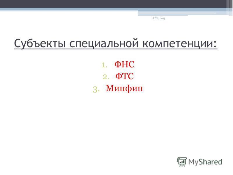Субъекты специальной компетенции: 1. ФНС 2. ФТС 3. Минфин РПА, 2015