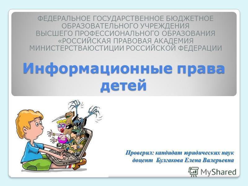 Информационные права детей ФЕДЕРАЛЬНОЕ ГОСУДАРСТВЕННОЕ БЮДЖЕТНОЕ ОБРАЗОВАТЕЛЬНОГО УЧРЕЖДЕНИЯ ВЫСШЕГО ПРОФЕССИОНАЛЬНОГО ОБРАЗОВАНИЯ «РОССИЙСКАЯ ПРАВОВАЯ АКАДЕМИЯ МИНИСТЕРСТВАЮСТИЦИИ РОССИЙСКОЙ ФЕДЕРАЦИИ Проверил: кандидат юридических наук доцент Булга