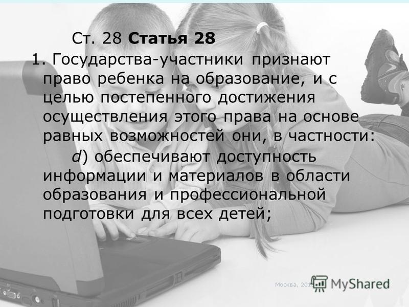 Ст. 28 Статья 28 1. Государства-участники признают право ребенка на образование, и с целью постепенного достижения осуществления этого права на основе равных возможностей они, в частности: d) обеспечивают доступность информации и материалов в области