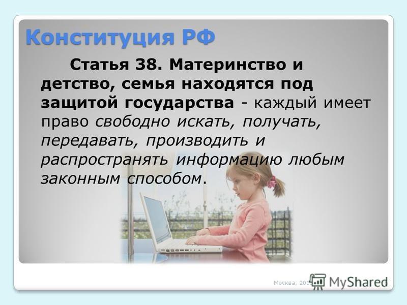 Конституция РФ Статья 38. Материнство и детство, семья находятся под защитой государства - каждый имеет право свободно искать, получать, передавать, производить и распространять информацию любым законным способом. Москва, 20136