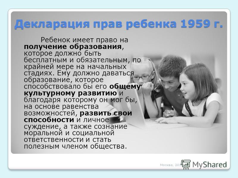 Декларация прав ребенка 1959 г. Ребенок имеет право на получение образования, которое должно быть бесплатным и обязательным, по крайней мере на начальных стадиях. Ему должно даваться образование, которое способствовало бы его общему культурному разви