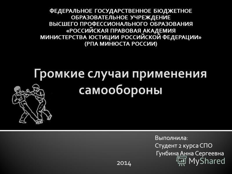 ФЕДЕРАЛЬНОЕ ГОСУДАРСТВЕННОЕ БЮДЖЕТНОЕ ОБРАЗОВАТЕЛЬНОЕ УЧРЕЖДЕНИЕ ВЫСШЕГО ПРОФЕССИОНАЛЬНОГО ОБРАЗОВАНИЯ «РОССИЙСКАЯ ПРАВОВАЯ АКАДЕМИЯ МИНИСТЕРСТВА ЮСТИЦИИ РОССИЙСКОЙ ФЕДЕРАЦИИ» (РПА МИНЮСТА РОССИИ) Выполнила: Студент 2 курса СПО Гунбина Анна Сергеевна