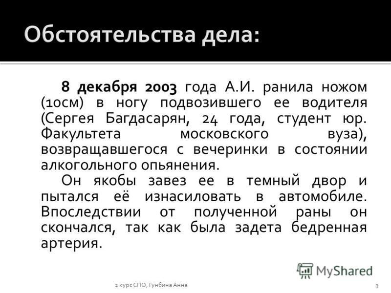 8 декабря 2003 года А.И. ранила ножом (10 см) в ногу подвозившего ее водителя (Сергея Багдасарян, 24 года, студент юр. Факультета московского вуза), возвращавшегося с вечеринки в состоянии алкогольного опьянения. Он якобы завез ее в темный двор и пыт