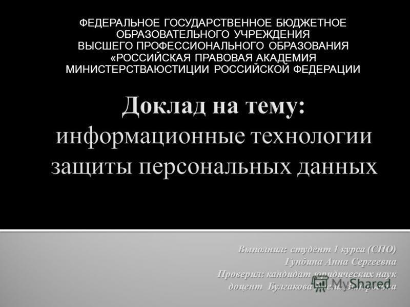 ФЕДЕРАЛЬНОЕ ГОСУДАРСТВЕННОЕ БЮДЖЕТНОЕ ОБРАЗОВАТЕЛЬНОГО УЧРЕЖДЕНИЯ ВЫСШЕГО ПРОФЕССИОНАЛЬНОГО ОБРАЗОВАНИЯ «РОССИЙСКАЯ ПРАВОВАЯ АКАДЕМИЯ МИНИСТЕРСТВАЮСТИЦИИ РОССИЙСКОЙ ФЕДЕРАЦИИ Выполнил: студент 1 курса (СПО) Гунбина Анна Сергеевна Проверил: кандидат ю