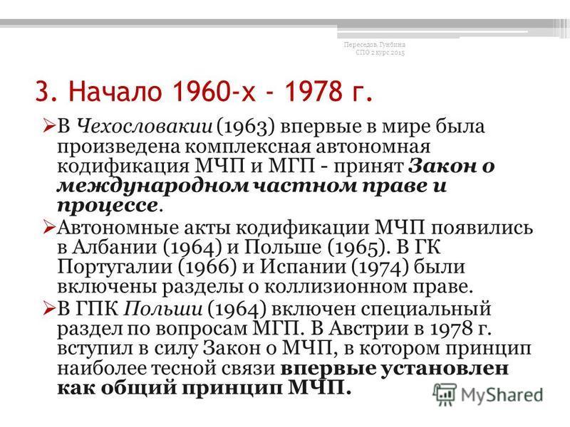 3. Начало 1960-х - 1978 г. В Чехословакии (1963) впервые в мире была произведена комплексная автономная кодификация МЧП и МГП - принят Закон о международном частном праве и процессе. Автономные акты кодификации МЧП появились в Албании (1964) и Польше