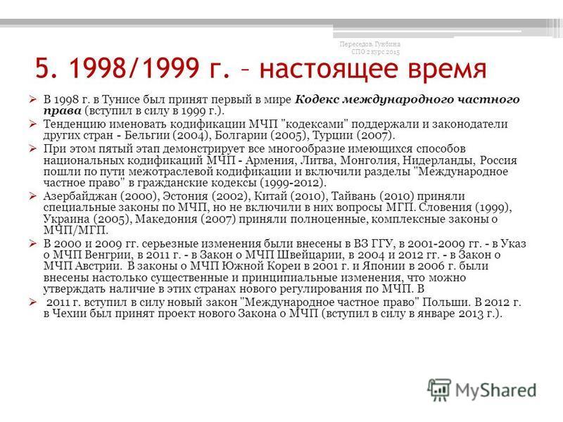 5. 1998/1999 г. – настоящее время В 1998 г. в Тунисе был принят первый в мире Кодекс международного частного права (вступил в силу в 1999 г.). Тенденцию именовать кодификации МЧП