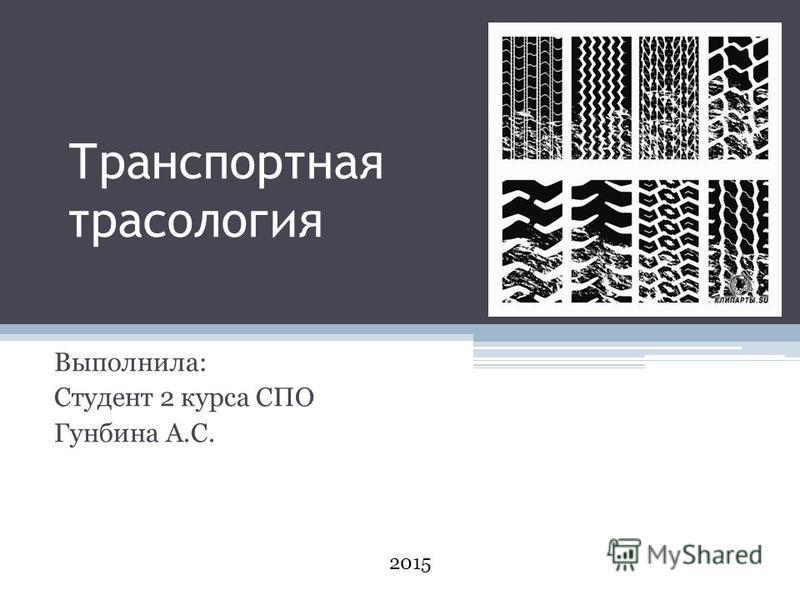Транспортная трасология Выполнила: Студент 2 курса СПО Гунбина А.С. 2015