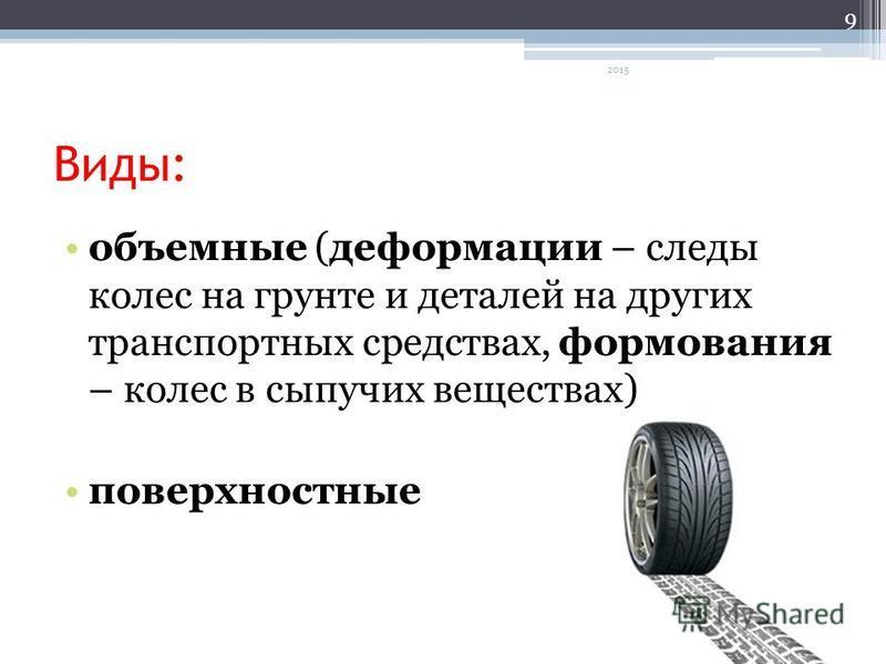 Виды: объемные (деформации – следы колес на грунте и деталей на других транспортных средствах, формования – колес в сыпучих веществах) поверхностные 9 2015