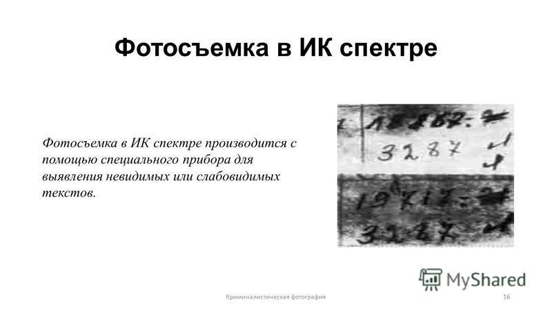 Фотосъемка в ИК спектре Фотосъемка в ИК спектре производится с помощью специального прибора для выявления невидимых или слабовидимых текстов. Криминалистическая фотография 16