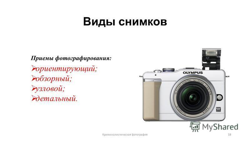 Виды снимков Приемы фотографирования: ориентирующий; обзорный; узловой; детальный. Криминалистическая фотография 18