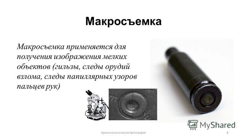 Макросъемка Макросъемка применяется для получения изображения мелких объектов (гильзы, следы орудий взлома, следы папиллярных узоров пальцев рук) Криминалистическая фотография 8